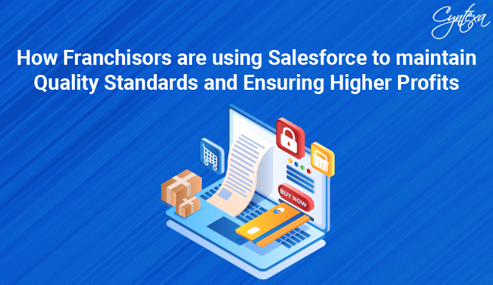 How Franchisors are using Salesforce to maintain Quality Standards and Ensuring Higher Profits